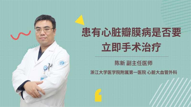 患有心脏瓣膜病是否要立即手术治疗