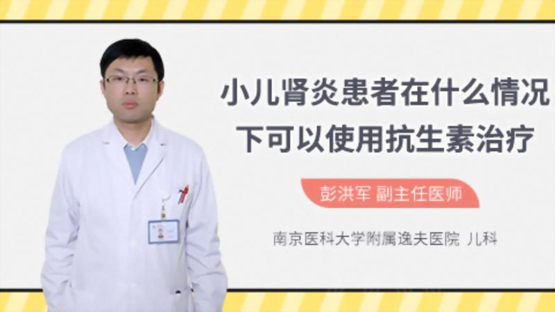 小儿肾炎患者在什么情况下可以使用抗生素治疗